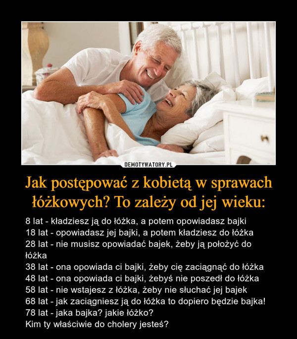 Jak postępować z kobietą w sprawach łóżkowych? To zależy od jej wieku: – 8 lat - kładziesz ją do łóżka, a potem opowiadasz bajki18 lat - opowiadasz jej bajki, a potem kładziesz do łóżka28 lat - nie musisz opowiadać bajek, żeby ją położyć do łóżka38 lat - ona opowiada ci bajki, żeby cię zaciągnąć do łóżka48 lat - ona opowiada ci bajki, żebyś nie poszedł do łóżka58 lat - nie wstajesz z łóżka, żeby nie słuchać jej bajek68 lat - jak zaciągniesz ją do łóżka to dopiero będzie bajka!78 lat - jaka bajka? jakie łóżko?Kim ty właściwie do cholery jesteś?