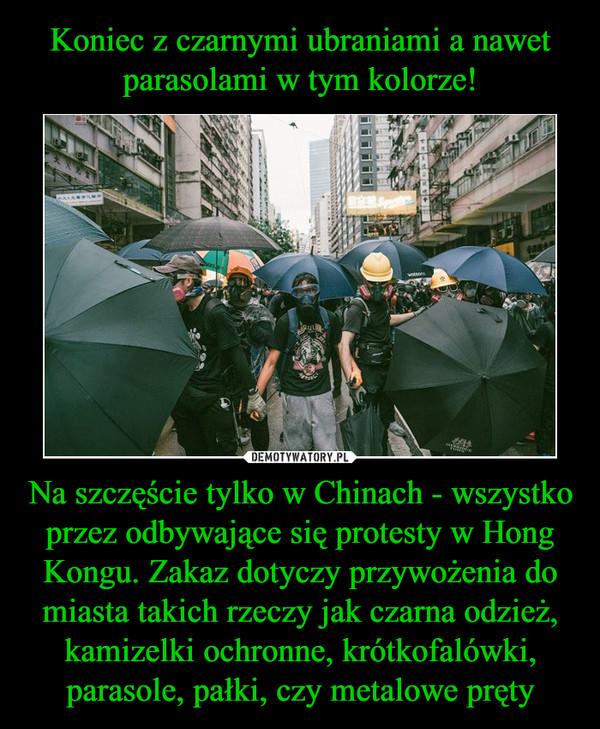 Na szczęście tylko w Chinach - wszystko przez odbywające się protesty w Hong Kongu. Zakaz dotyczy przywożenia do miasta takich rzeczy jak czarna odzież, kamizelki ochronne, krótkofalówki, parasole, pałki, czy metalowe pręty –