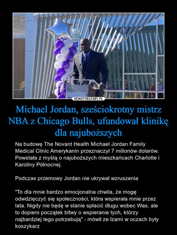 """Michael Jordan, sześciokrotny mistrz NBA z Chicago Bulls, ufundował klinikę dla najuboższych – Na budowę The Novant Health Michael Jordan Family Medical Clinic Amerykanin przeznaczył 7 milionów dolarów. Powstała z myślą o najuboższych mieszkańcach Charlotte i Karoliny Północnej. Podczas przemowy Jordan nie ukrywał wzruszenia """"To dla mnie bardzo emocjonalna chwila, że mogę odwdzięczyć się społeczności, która wspierała mnie przez lata. Nigdy nie będę w stanie spłacić długu wobec Was, ale to dopiero początek bitwy o wspieranie tych, którzy najbardziej tego potrzebują"""" - mówił ze łzami w oczach były koszykarz"""