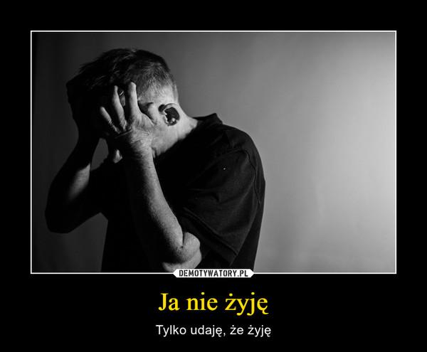 Ja nie żyję – Tylko udaję, że żyję