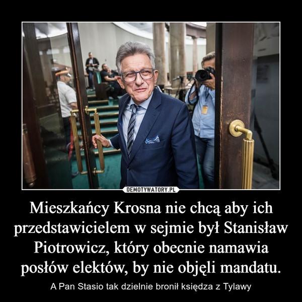 Mieszkańcy Krosna nie chcą aby ich przedstawicielem w sejmie był Stanisław Piotrowicz, który obecnie namawia posłów elektów, by nie objęli mandatu. – A Pan Stasio tak dzielnie bronił księdza z Tylawy