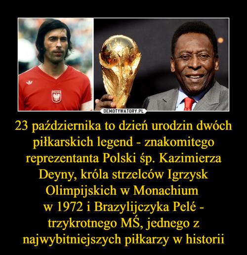 23 października to dzień urodzin dwóch piłkarskich legend - znakomitego reprezentanta Polski śp. Kazimierza Deyny, króla strzelców Igrzysk Olimpijskich w Monachium  w 1972 i Brazylijczyka Pelé - trzykrotnego MŚ, jednego z najwybitniejszych piłkarzy w historii
