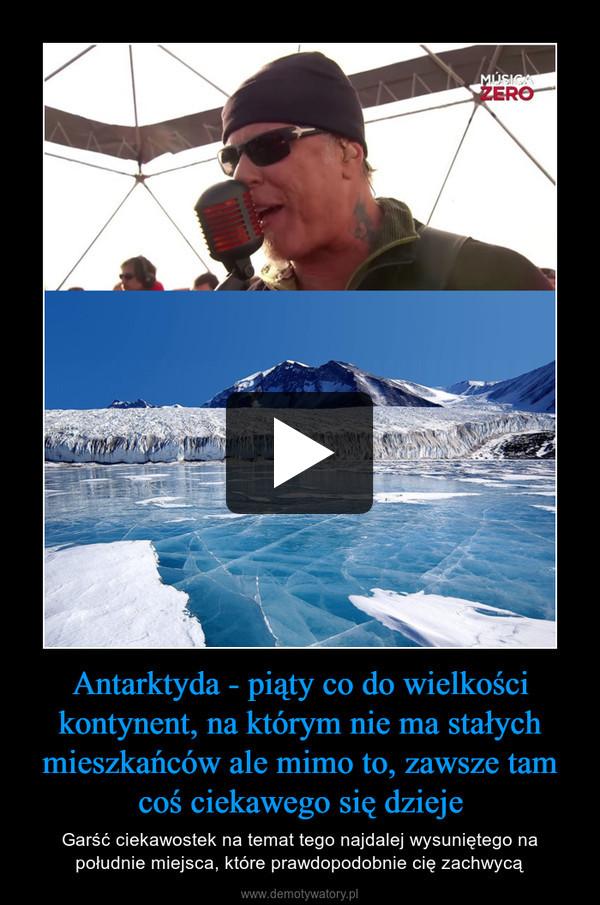 Antarktyda - piąty co do wielkości kontynent, na którym nie ma stałych mieszkańców ale mimo to, zawsze tam coś ciekawego się dzieje – Garść ciekawostek na temat tego najdalej wysuniętego na południe miejsca, które prawdopodobnie cię zachwycą