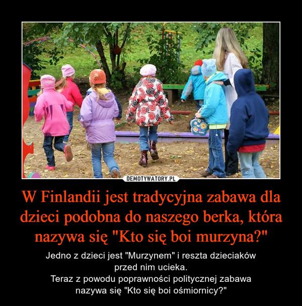"""W Finlandii jest tradycyjna zabawa dla dzieci podobna do naszego berka, która nazywa się """"Kto się boi murzyna?"""" – Jedno z dzieci jest """"Murzynem"""" i reszta dzieciakówprzed nim ucieka.Teraz z powodu poprawności politycznej zabawanazywa się """"Kto się boi ośmiornicy?"""""""