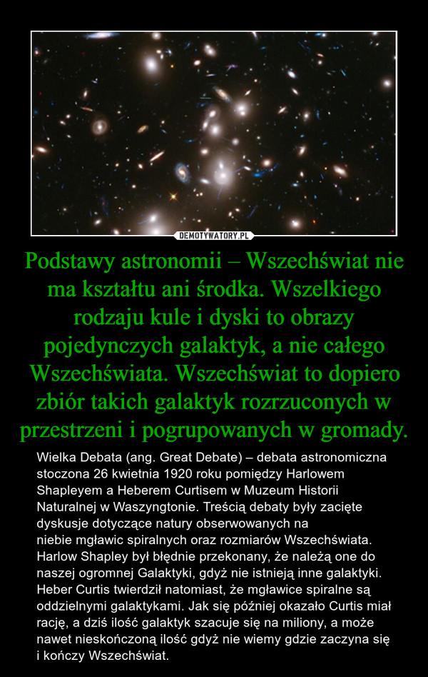 Podstawy astronomii – Wszechświat nie ma kształtu ani środka. Wszelkiego rodzaju kule i dyski to obrazy pojedynczych galaktyk, a nie całego Wszechświata. Wszechświat to dopiero zbiór takich galaktyk rozrzuconych w przestrzeni i pogrupowanych w gromady. – Wielka Debata(ang.Great Debate) – debata astronomiczna stoczona26 kwietnia1920roku pomiędzyHarlowem ShapleyemaHeberem CurtisemwMuzeum Historii Naturalnej w Waszyngtonie. Treścią debaty były zacięte dyskusje dotyczące natury obserwowanych na niebiemgławic spiralnychoraz rozmiarówWszechświata. Harlow Shapley był błędnie przekonany, że należą one do naszej ogromnejGalaktyki, gdyż nie istnieją innegalaktyki. Heber Curtis twierdził natomiast, żemgławice spiralnesą oddzielnymi galaktykami. Jak się później okazało Curtis miał rację, a dziś ilość galaktyk szacuje się na miliony, a może nawet nieskończoną ilość gdyż nie wiemy gdzie zaczyna się i kończy Wszechświat.