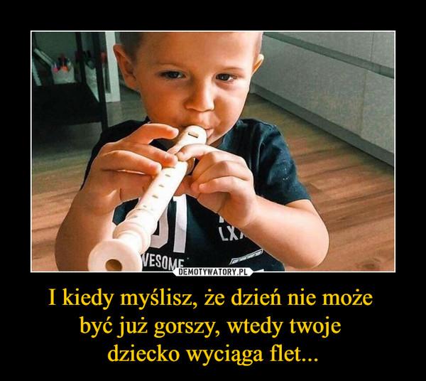 I kiedy myślisz, że dzień nie może być już gorszy, wtedy twoje dziecko wyciąga flet... –