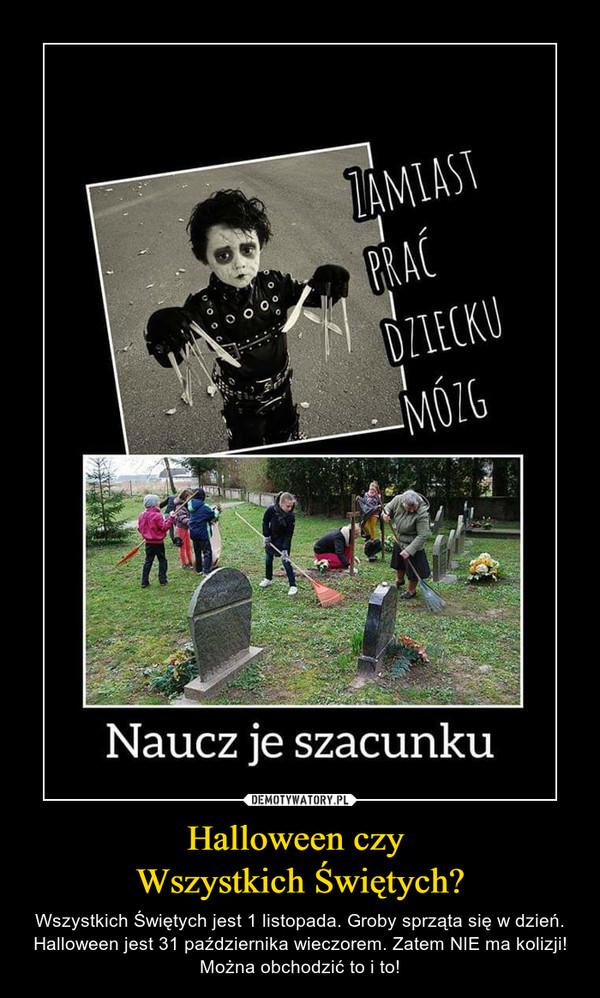 Halloween czy Wszystkich Świętych? – Wszystkich Świętych jest 1 listopada. Groby sprząta się w dzień. Halloween jest 31 października wieczorem. Zatem NIE ma kolizji! Można obchodzić to i to! ZAMIAST PRAĆ DZIECKU MÓZGNaucz je szacunku