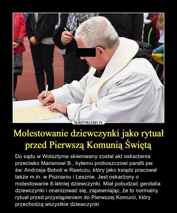 Molestowanie dziewczynki jako rytuał przed Pierwszą Komunią Świętą – Do sądu w Wolsztynie skierowany został akt oskarżenia przeciwko Marianowi B., byłemu proboszczowi parafii pw. św. Andrzeja Boboli w Rawiczu, który jako ksiądz pracował także m.in. w Poznaniu i Lesznie. Jest oskarżony o molestowanie 8-letniej dziewczynki. Miał pobudzać genitalia dziewczynki i onanizować się, zapewniając, że to normalny rytuał przed przystąpieniem do Pierwszej Komunii, który przechodzą wszystkie dziewczynki