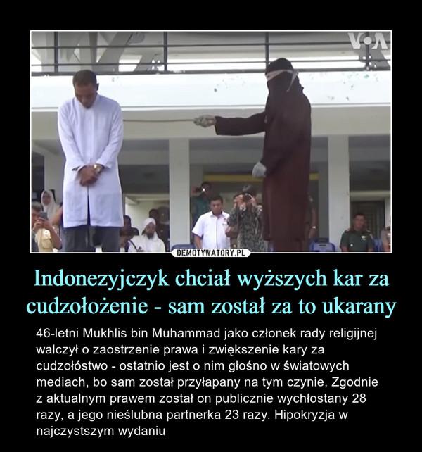 Indonezyjczyk chciał wyższych kar za cudzołożenie - sam został za to ukarany – 46-letni Mukhlis bin Muhammad jako członek rady religijnej walczył o zaostrzenie prawa i zwiększenie kary za cudzołóstwo - ostatnio jest o nim głośno w światowych mediach, bo sam został przyłapany na tym czynie. Zgodnie z aktualnym prawem został on publicznie wychłostany 28 razy, a jego nieślubna partnerka 23 razy. Hipokryzja w najczystszym wydaniu