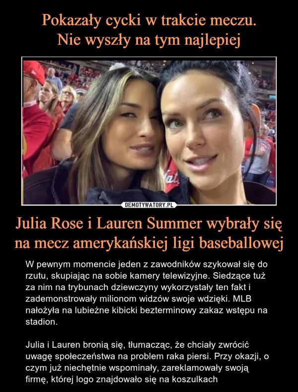 Julia Rose i Lauren Summer wybrały się na mecz amerykańskiej ligi baseballowej – W pewnym momencie jeden z zawodników szykował się do rzutu, skupiając na sobie kamery telewizyjne. Siedzące tuż za nim na trybunach dziewczyny wykorzystały ten fakt i zademonstrowały milionom widzów swoje wdzięki. MLB nałożyła na lubieżne kibicki bezterminowy zakaz wstępu na stadion.Julia i Lauren bronią się, tłumacząc, że chciały zwrócić uwagę społeczeństwa na problem raka piersi. Przy okazji, o czym już niechętnie wspominały, zareklamowały swoją firmę, której logo znajdowało się na koszulkach