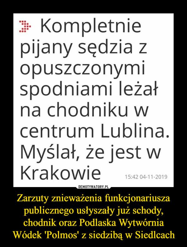 Zarzuty znieważenia funkcjonariusza publicznego usłyszały już schody, chodnik oraz Podlaska Wytwórnia Wódek 'Polmos' z siedzibą w Siedlcach –  Kompletniepijany sędzia zopuszczonymispodniami leżałna chodniku wcentrum Lublina.Myślał, że jest wKrakowie15:42 04-11-2019DEMOTYWATORY.PLZarzuty znieważenia funkcjonariuszapublicznego usłyszały już schody,chodnik oraz Podlaska WytwórniaWódek 'Polmos' z siedzibą w Siedlcach