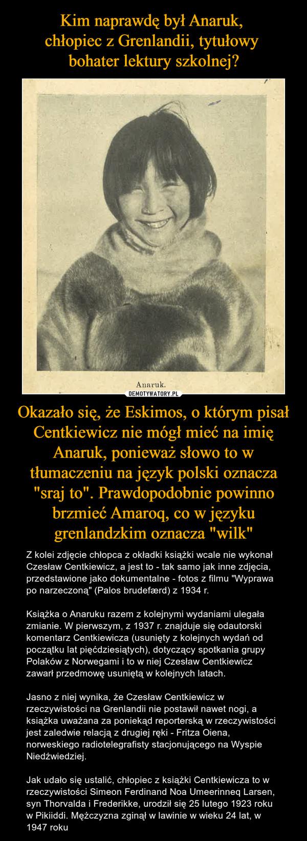 """Kim naprawdę był Anaruk,  chłopiec z Grenlandii, tytułowy  bohater lektury szkolnej? Okazało się, że Eskimos, o którym pisał Centkiewicz nie mógł mieć na imię Anaruk, ponieważ słowo to w tłumaczeniu na język polski oznacza """"sraj to"""". Prawdopodobnie powinno brzmieć Amaroq, co w języku grenlandzkim oznacza """"wilk"""""""