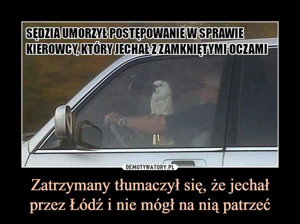 Zatrzymany tłumaczył się, że jechał przez Łódź i nie mógł na nią patrzeć –  SĘDZIA UMORZYŁ POSTĘPOWANIE W SPRAWIE KIEROWCY, KTÓRY JECHAŁ Z ZAMKNIĘTYMI OCZAMI