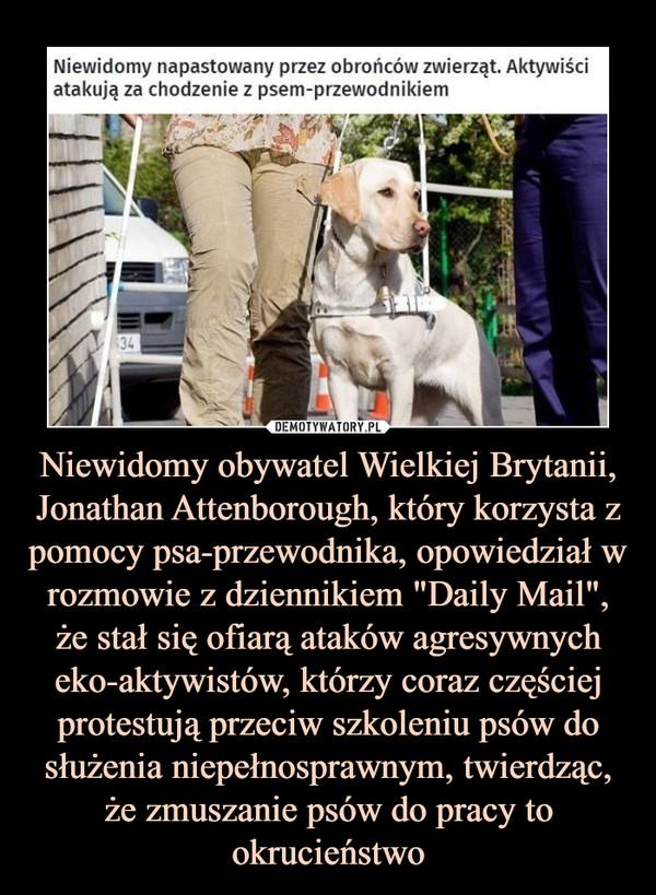 """Niewidomy obywatel Wielkiej Brytanii, Jonathan Attenborough, który korzysta z pomocy psa-przewodnika, opowiedział w rozmowie z dziennikiem """"Daily Mail"""", że stał się ofiarą ataków agresywnych eko-aktywistów, którzy coraz częściej protestują przeciw szkoleniu psów do służenia niepełnosprawnym, twierdząc, że zmuszanie psów do pracy to okrucieństwo –  Niewidomy napastowany przez obrońców zwierząt. Aktywiściatakują za chodzenie z psem-przewodnikiem"""