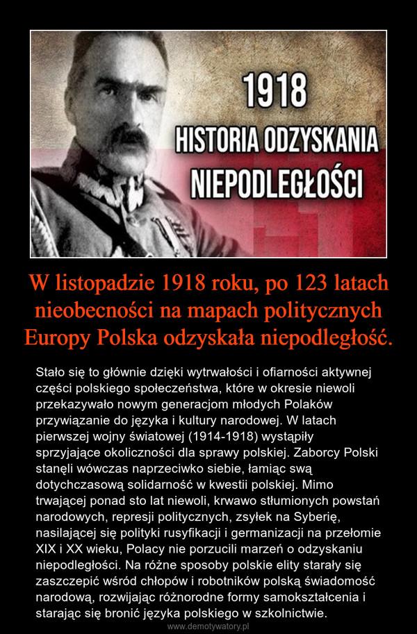 W listopadzie 1918 roku, po 123 latach nieobecności na mapach politycznych Europy Polska odzyskała niepodległość. – Stało się to głównie dzięki wytrwałości i ofiarności aktywnej części polskiego społeczeństwa, które w okresie niewoli przekazywało nowym generacjom młodych Polaków przywiązanie do języka i kultury narodowej. W latach pierwszej wojny światowej (1914-1918) wystąpiły sprzyjające okoliczności dla sprawy polskiej. Zaborcy Polski stanęli wówczas naprzeciwko siebie, łamiąc swą dotychczasową solidarność w kwestii polskiej. Mimo trwającej ponad sto lat niewoli, krwawo stłumionych powstań narodowych, represji politycznych, zsyłek na Syberię, nasilającej się polityki rusyfikacji i germanizacji na przełomie XIX i XX wieku, Polacy nie porzucili marzeń o odzyskaniu niepodległości. Na różne sposoby polskie elity starały się zaszczepić wśród chłopów i robotników polską świadomość narodową, rozwijając różnorodne formy samokształcenia i starając się bronić języka polskiego w szkolnictwie.