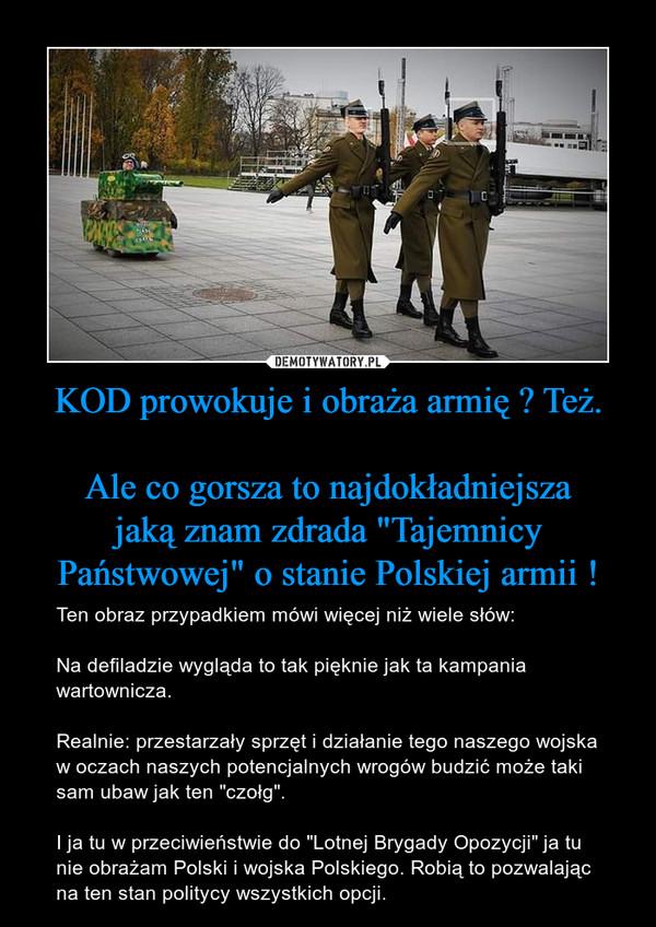 """KOD prowokuje i obraża armię ? Też.Ale co gorsza to najdokładniejsza jakąznam zdrada """"Tajemnicy Państwowej"""" o stanie Polskiej armii ! – Ten obraz przypadkiem mówi więcej niż wiele słów:Na defiladzie wygląda to tak pięknie jak ta kampania wartownicza.Realnie: przestarzały sprzęt i działanie tego naszego wojska w oczach naszych potencjalnych wrogów budzić może taki sam ubaw jak ten """"czołg"""".I ja tu w przeciwieństwie do """"Lotnej Brygady Opozycji"""" ja tu nie obrażam Polski i wojska Polskiego. Robią to pozwalając na ten stan politycy wszystkich opcji."""