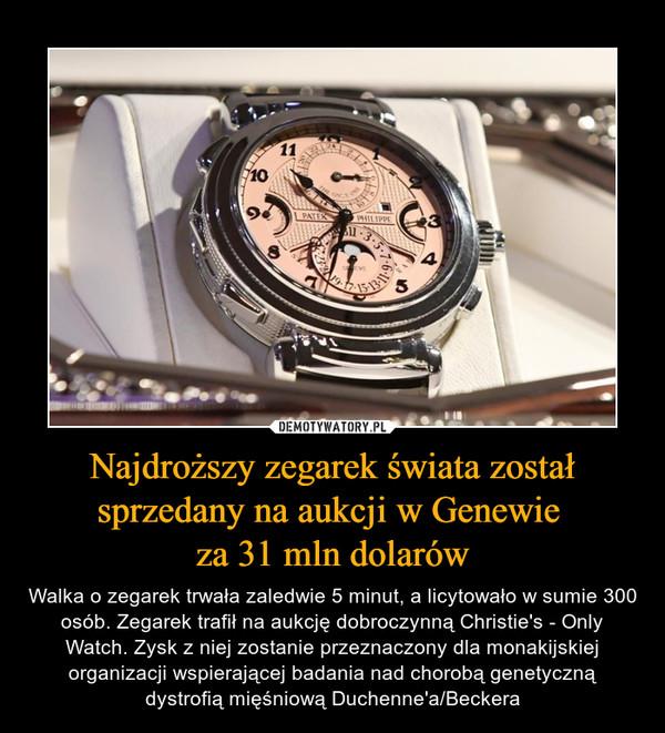 Najdroższy zegarek świata został sprzedany na aukcji w Genewie za 31 mln dolarów – Walka o zegarek trwała zaledwie 5 minut, a licytowało w sumie 300 osób. Zegarek trafił na aukcję dobroczynną Christie's - Only Watch. Zysk z niej zostanie przeznaczony dla monakijskiej organizacji wspierającej badania nad chorobą genetyczną dystrofią mięśniową Duchenne'a/Beckera