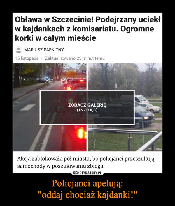 """Policjanci apelują:""""oddaj chociaż kajdanki!"""" –  Obława w Szczecinie! Podejrzany uciekłw kajdankach z komisariatu. Ogromnekorki w całym mieścieMARIUSZ PARKITNY15 listopada Zaktualizowano 23 minut temuOblawa w Szczecinie. Policjanci szukają zbiega. Efekt? Ogromne korki wcałym mieście Suszą! SzczecinDziesiątki policjantów szuka w Szczecinie zbiegłego zkomisariatu podejrzanego.Obława w Szczecinie! Podejrzany uciekłw kajdankach z komisariatu. Ogromnekorki w całym mieścieMARIUSZ PARKITNYZaktualizowano 23 minut temu15 listopadaZOBACZ GALERIĘ(16 ZDJĘC)Akcja zablokowała pół miasta, bo policjanci przeszukująsamochody w poszukiwaniu zbiega.Według naszych informacji mężczyzna skuty kajdankamiwyszedł z komisariatu i uciekł."""