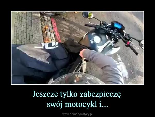 Jeszcze tylko zabezpieczę swój motocykl i... –