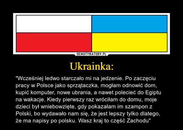 """Ukrainka: – """"Wcześniej ledwo starczało mi na jedzenie. Po zaczęciu pracy w Polsce jako sprzątaczka, mogłam odnowić dom, kupić komputer, nowe ubrania, a nawet polecieć do Egiptu na wakacje. Kiedy pierwszy raz wróciłam do domu, moje dzieci był wniebowzięte, gdy pokazałam im szampon z Polski, bo wydawało nam się, że jest lepszy tylko dlatego, że ma napisy po polsku. Wasz kraj to część Zachodu"""""""