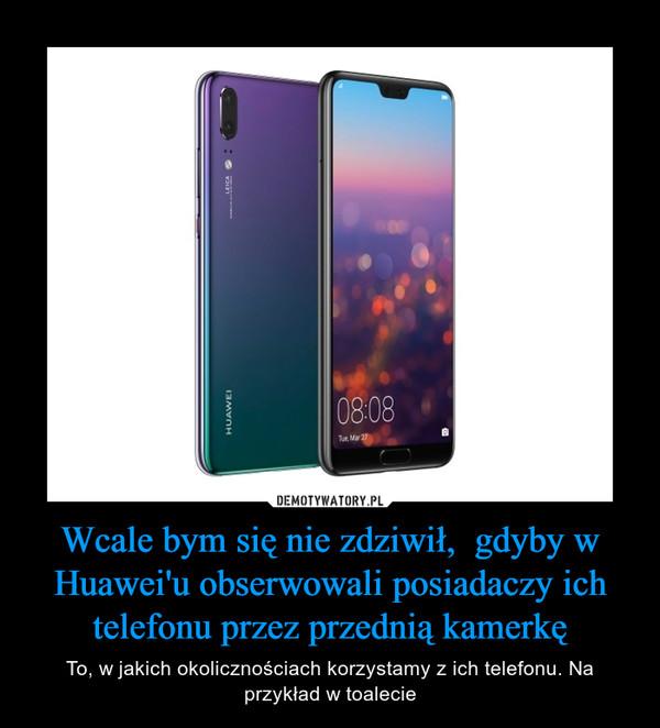 Wcale bym się nie zdziwił,  gdyby w Huawei'u obserwowali posiadaczy ich telefonu przez przednią kamerkę – To, w jakich okolicznościach korzystamy z ich telefonu. Na przykład w toalecie