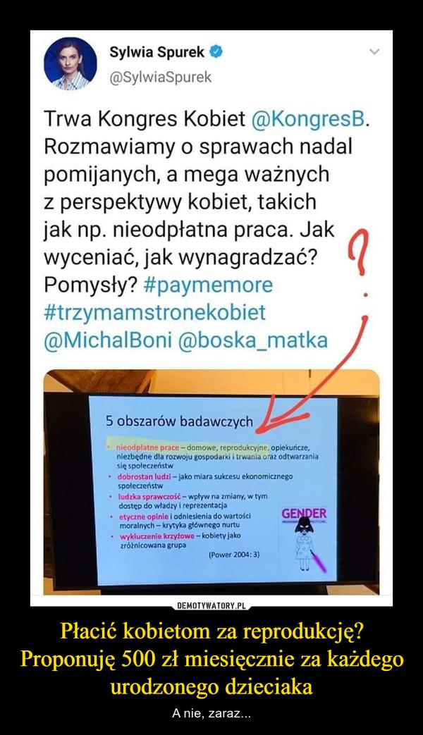 Płacić kobietom za reprodukcję? Proponuję 500 zł miesięcznie za każdego urodzonego dzieciaka – A nie, zaraz... Sylwia Spurek @SylwiaSpu rek Trwa Kongres Kobiet @KongresB. Rozmawiamy o sprawach nadal pomijanych, a mega ważnych z perspektywy kobiet, takich jak np. nieodpłatna praca. Jak wyceniać, jak wynagradzać? Pomysły? #paymemore #trzymamstronekobiet @MichalBoni @boska_matka