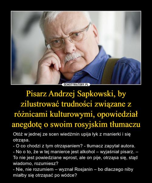 Pisarz Andrzej Sapkowski, by zilustrować trudności związane z różnicami kulturowymi, opowiedział anegdotę o swoim rosyjskim tłumaczu