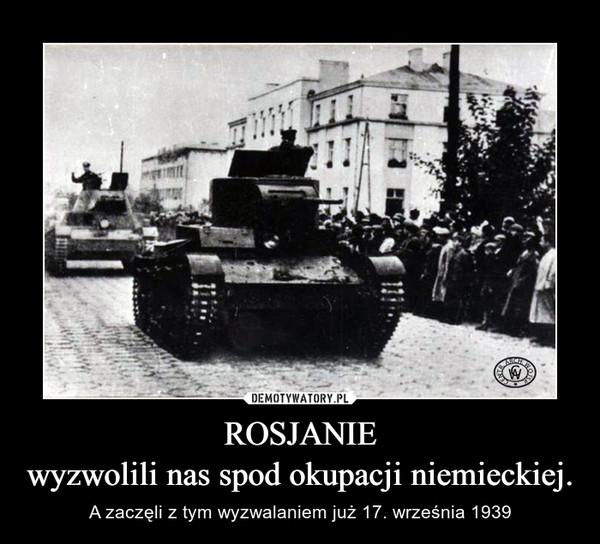 ROSJANIEwyzwolili nas spod okupacji niemieckiej. – A zaczęli z tym wyzwalaniem już 17. września 1939