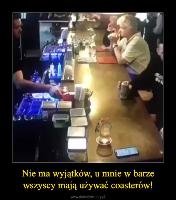 Nie ma wyjątków, u mnie w barze wszyscy mają używać coasterów! –