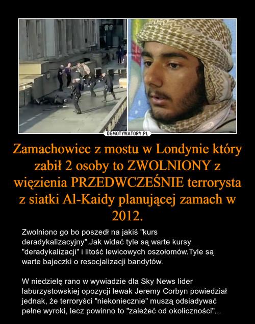 Zamachowiec z mostu w Londynie który zabił 2 osoby to ZWOLNIONY z więzienia PRZEDWCZEŚNIE terrorysta z siatki Al-Kaidy planującej zamach w 2012.