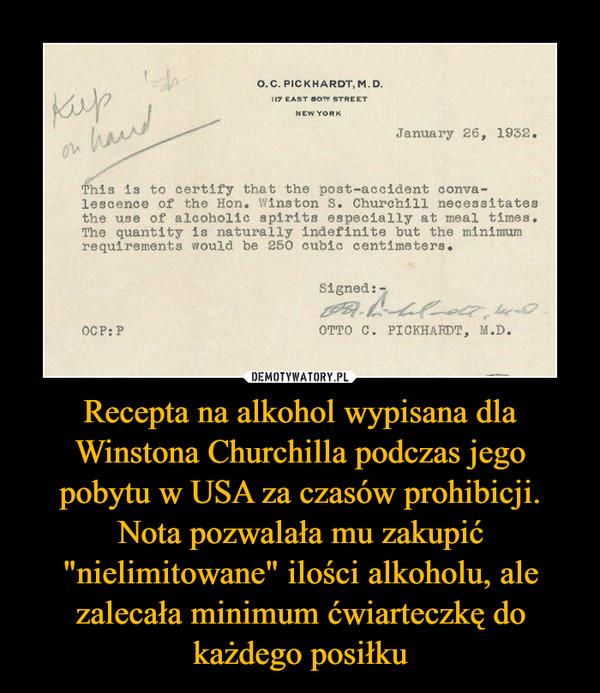 """Recepta na alkohol wypisana dla Winstona Churchilla podczas jego pobytu w USA za czasów prohibicji. Nota pozwalała mu zakupić """"nielimitowane"""" ilości alkoholu, ale zalecała minimum ćwiarteczkę do każdego posiłku –"""