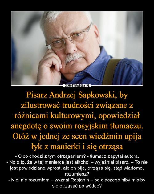 Pisarz Andrzej Sapkowski, by zilustrować trudności związane z różnicami kulturowymi, opowiedział anegdotę o swoim rosyjskim tłumaczu. Otóż w jednej ze scen wiedźmin upija łyk z manierki i się otrząsa