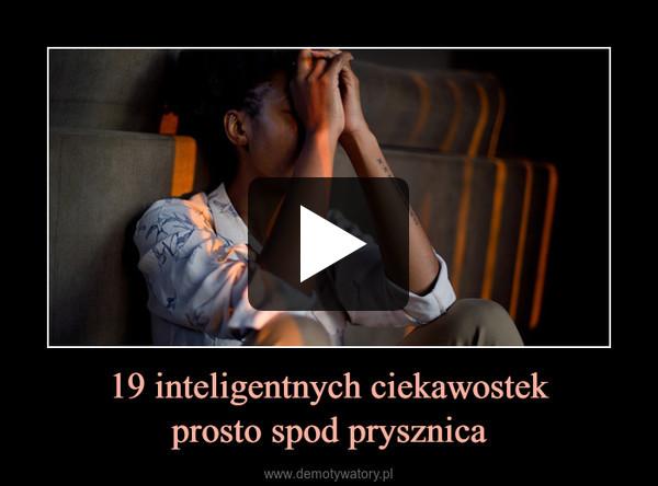 19 inteligentnych ciekawostekprosto spod prysznica –