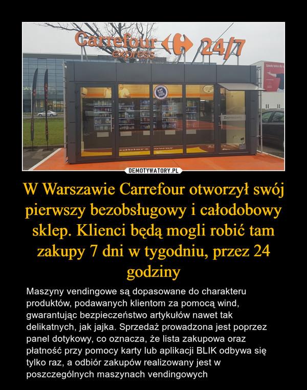 W Warszawie Carrefour otworzył swój pierwszy bezobsługowy i całodobowy sklep. Klienci będą mogli robić tam zakupy 7 dni w tygodniu, przez 24 godziny – Maszyny vendingowe są dopasowane do charakteru produktów, podawanych klientom za pomocą wind, gwarantując bezpieczeństwo artykułów nawet tak delikatnych, jak jajka. Sprzedaż prowadzona jest poprzez panel dotykowy, co oznacza, że lista zakupowa oraz płatność przy pomocy karty lub aplikacji BLIK odbywa się tylko raz, a odbiór zakupów realizowany jest w poszczególnych maszynach vendingowych