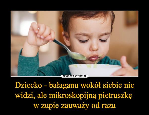 Dziecko - bałaganu wokół siebie nie widzi, ale mikroskopijną pietruszkę w zupie zauważy od razu –