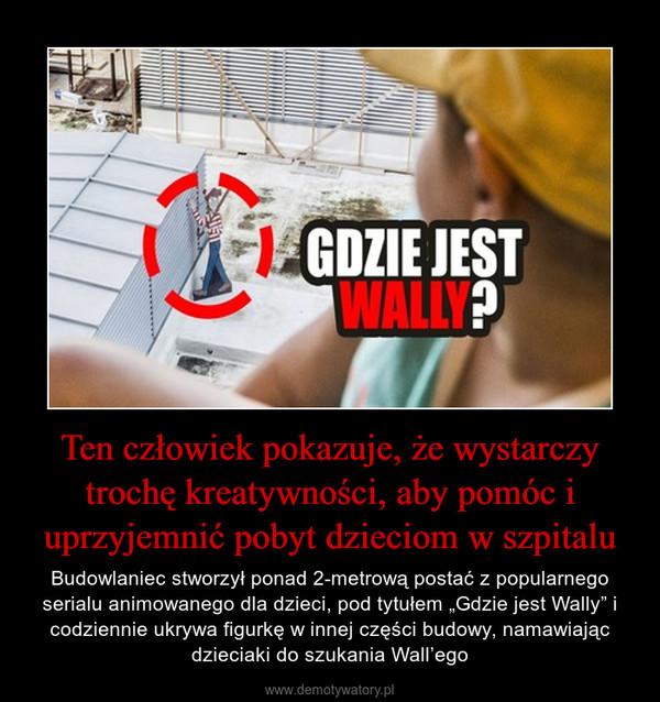 """Ten człowiek pokazuje, że wystarczy trochę kreatywności, aby pomóc i uprzyjemnić pobyt dzieciom w szpitalu – Budowlaniec stworzył ponad 2-metrową postać z popularnego serialu animowanego dla dzieci, pod tytułem """"Gdzie jest Wally"""" i codziennie ukrywa figurkę w innej części budowy, namawiając dzieciaki do szukania Wall'ego"""