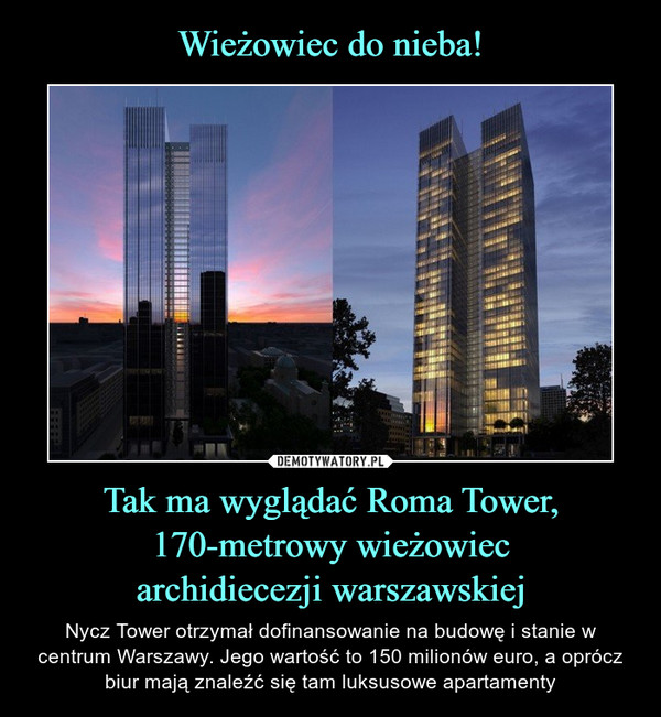 Tak ma wyglądać Roma Tower, 170-metrowy wieżowiecarchidiecezji warszawskiej – Nycz Tower otrzymał dofinansowanie na budowę i stanie w centrum Warszawy. Jego wartość to 150 milionów euro, a oprócz biur mają znaleźć się tam luksusowe apartamenty Ciekawe czy jeśli wrzuciłem coś na tacę,to dostanę tam chociaż łóżko...