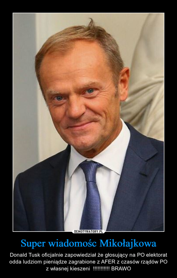 Super wiadomośc Mikołajkowa – Donald Tusk oficjalnie zapowiedział że głosujący na PO elektorat odda ludziom pieniądze zagrabione z AFER z czasów rządów PO z własnej kieszeni  !!!!!!!!!!! BRAWO