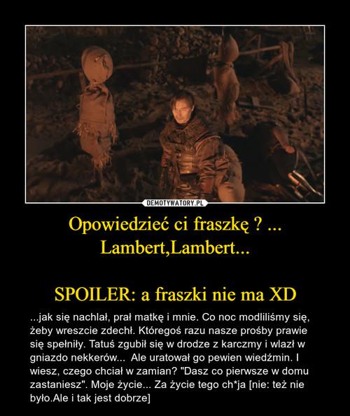 Opowiedzieć ci fraszkę ? ... Lambert,Lambert...  SPOILER: a fraszki nie ma XD