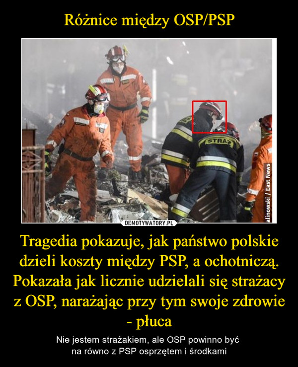 Tragedia pokazuje, jak państwo polskie dzieli koszty między PSP, a ochotniczą. Pokazała jak licznie udzielali się strażacy z OSP, narażając przy tym swoje zdrowie - płuca – Nie jestem strażakiem, ale OSP powinno być na równo z PSP osprzętem i środkami