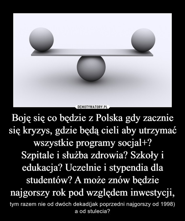 Boję się co będzie z Polska gdy zacznie się kryzys, gdzie będą cieli aby utrzymać wszystkie programy socjal+?Szpitale i służba zdrowia? Szkoły i edukacja? Uczelnie i stypendia dla studentów? A może znów będzie najgorszy rok pod względem inwestycji, – tym razem nie od dwóch dekad(jak poprzedni najgorszy od 1998) a od stulecia?