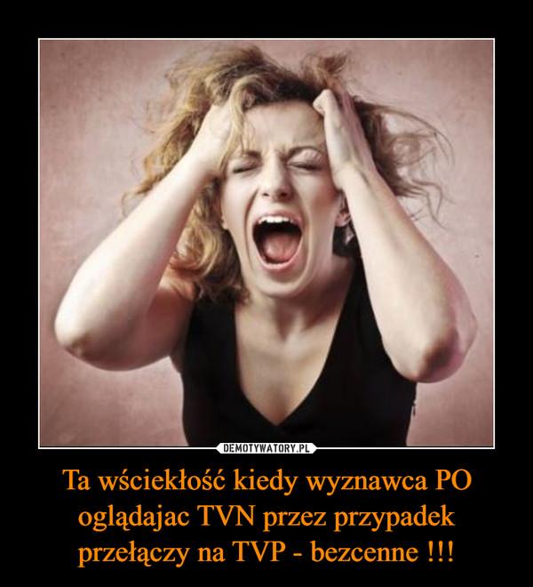 Ta wściekłość kiedy wyznawca PO oglądajac TVN przez przypadek przełączy na TVP - bezcenne !!! –