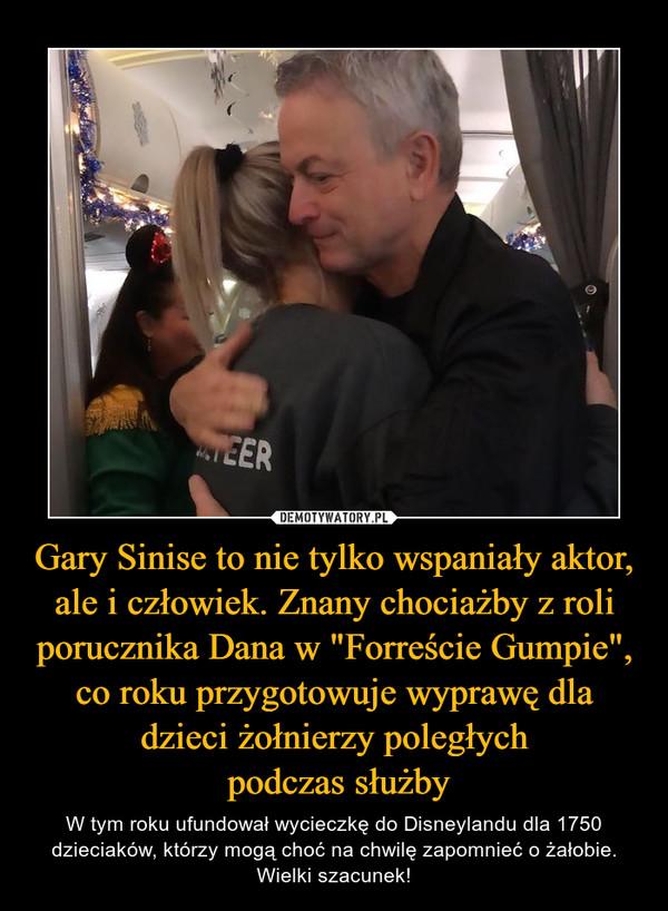 """Gary Sinise to nie tylko wspaniały aktor, ale i człowiek. Znany chociażby z roli porucznika Dana w """"Forreście Gumpie"""", co roku przygotowuje wyprawę dla dzieci żołnierzy poległych podczas służby – W tym roku ufundował wycieczkę do Disneylandu dla 1750 dzieciaków, którzy mogą choć na chwilę zapomnieć o żałobie. Wielki szacunek!"""