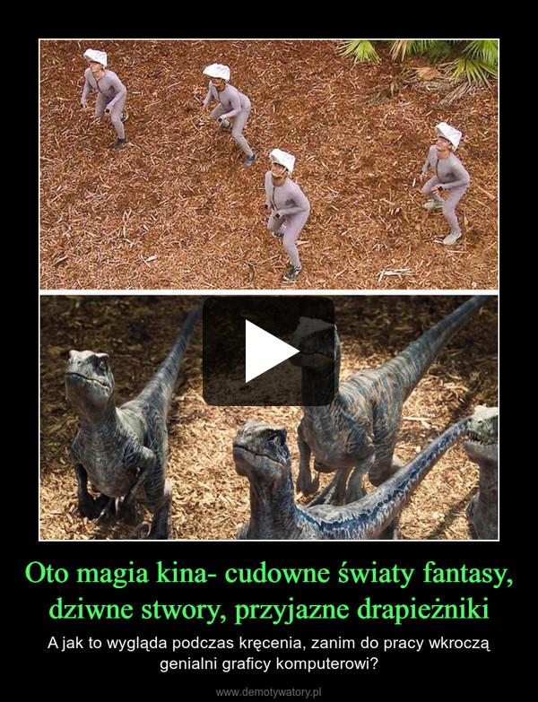 Oto magia kina- cudowne światy fantasy, dziwne stwory, przyjazne drapieżniki – A jak to wygląda podczas kręcenia, zanim do pracy wkroczą genialni graficy komputerowi?