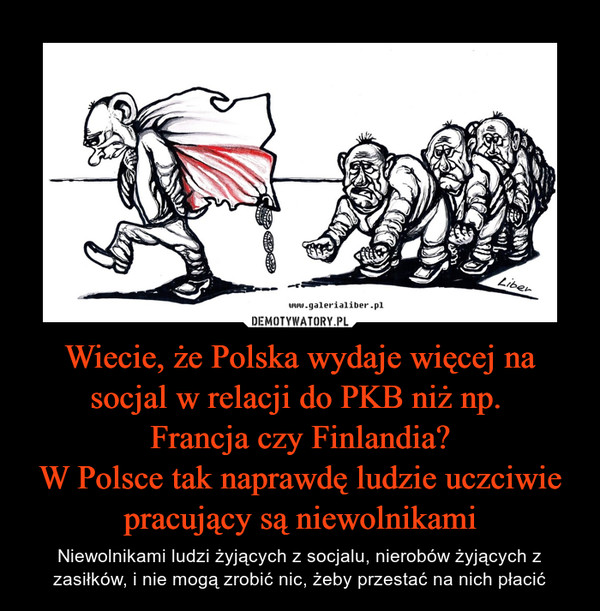 Wiecie, że Polska wydaje więcej na socjal w relacji do PKB niż np. Francja czy Finlandia?W Polsce tak naprawdę ludzie uczciwie pracujący są niewolnikami – Niewolnikami ludzi żyjących z socjalu, nierobów żyjących z zasiłków, i nie mogą zrobić nic, żeby przestać na nich płacić