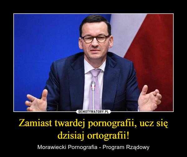 Zamiast twardej pornografii, ucz się dzisiaj ortografii! – Morawiecki Pornografia - Program Rządowy