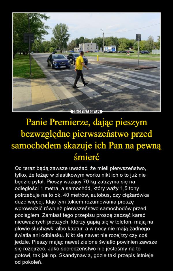 Panie Premierze, dając pieszym bezwzględne pierwszeństwo przed samochodem skazuje ich Pan na pewną śmierć – Od teraz będą zawsze uważać, że mieli pierwszeństwo, tylko, że leżąc w plastikowym worku nikt ich o to już nie będzie pytał. Pieszy ważący 70 kg zatrzyma się na odległości 1 metra, a samochód, który waży 1,5 tony potrzebuje na to ok. 40 metrów, autobus, czy ciężarówka dużo więcej. Idąc tym tokiem rozumowania proszę wprowadzić również pierwszeństwo samochodów przed pociągiem. Zamiast tego przepisu proszę zacząć karać nieuważnych pieszych, którzy gapią się w telefon, mają na głowie słuchawki albo kaptur, a w nocy nie mają żadnego światła ani odblasku. Nikt się nawet nie rozejrzy czy coś jedzie. Pieszy mając nawet zielone światło powinien zawsze się rozejrzeć. Jako społeczeństwo nie jesteśmy na to gotowi, tak jak np. Skandynawia, gdzie taki przepis istnieje od pokoleń.