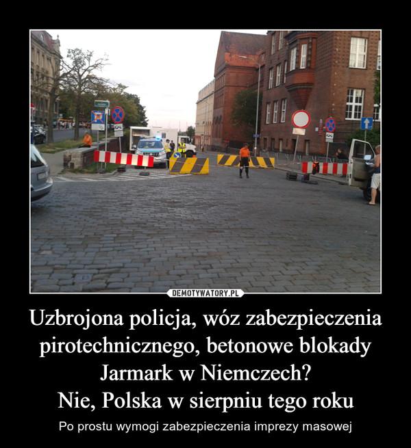 Uzbrojona policja, wóz zabezpieczenia pirotechnicznego, betonowe blokadyJarmark w Niemczech?Nie, Polska w sierpniu tego roku – Po prostu wymogi zabezpieczenia imprezy masowej