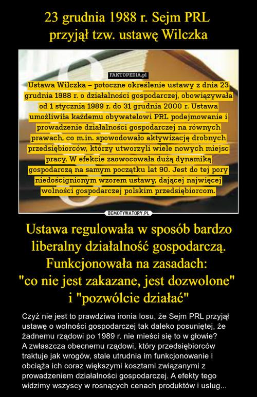 """23 grudnia 1988 r. Sejm PRL  przyjął tzw. ustawę Wilczka Ustawa regulowała w sposób bardzo liberalny działalność gospodarczą. Funkcjonowała na zasadach:  """"co nie jest zakazane, jest dozwolone""""  i """"pozwólcie działać"""""""