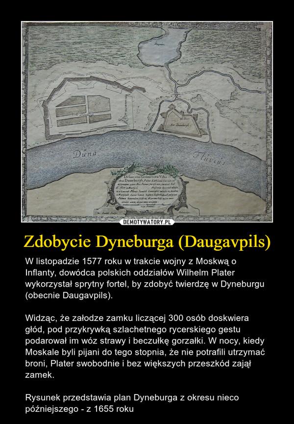 Zdobycie Dyneburga (Daugavpils) – W listopadzie 1577 roku w trakcie wojny z Moskwą o Inflanty, dowódca polskich oddziałów Wilhelm Plater wykorzystał sprytny fortel, by zdobyć twierdzę w Dyneburgu (obecnie Daugavpils).Widząc, że załodze zamku liczącej 300 osób doskwiera głód, pod przykrywką szlachetnego rycerskiego gestu podarował im wóz strawy i beczułkę gorzałki. W nocy, kiedy Moskale byli pijani do tego stopnia, że nie potrafili utrzymać broni, Plater swobodnie i bez większych przeszkód zajął zamek.Rysunek przedstawia plan Dyneburga z okresu nieco późniejszego - z 1655 roku